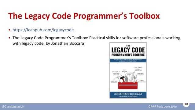 136 @ClareMacraeUK CPPP Paris June 2019 The Legacy Code Programmer's Toolbox • https://leanpub.com/legacycode • The Legacy...