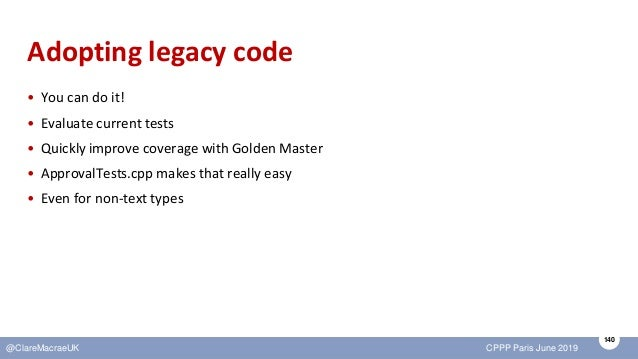140 @ClareMacraeUK CPPP Paris June 2019 Adopting legacy code • You can do it! • Evaluate current tests • Quickly improve c...
