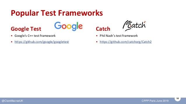 18 @ClareMacraeUK CPPP Paris June 2019 Popular Test Frameworks Google Test • Google's C++ test framework • https://github....
