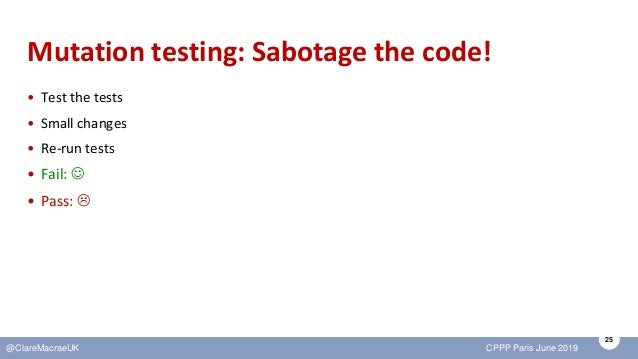 25 @ClareMacraeUK CPPP Paris June 2019 Mutation testing: Sabotage the code! • Test the tests • Small changes • Re-run test...
