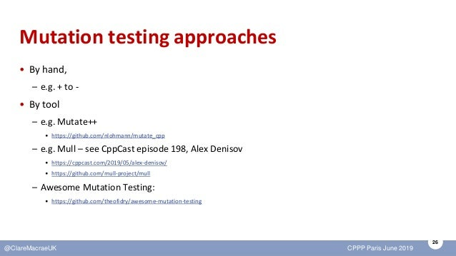 26 @ClareMacraeUK CPPP Paris June 2019 Mutation testing approaches • By hand, – e.g. + to - • By tool – e.g. Mutate++ • ht...