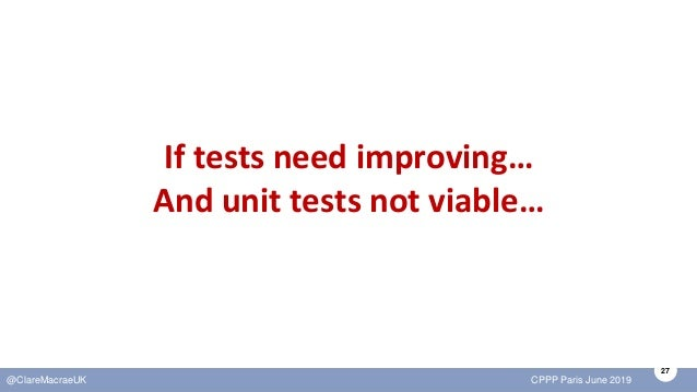 27 @ClareMacraeUK CPPP Paris June 2019 If tests need improving… And unit tests not viable…