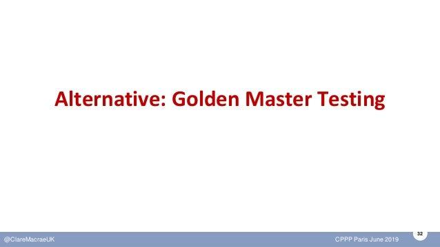 32 @ClareMacraeUK CPPP Paris June 2019 Alternative: Golden Master Testing
