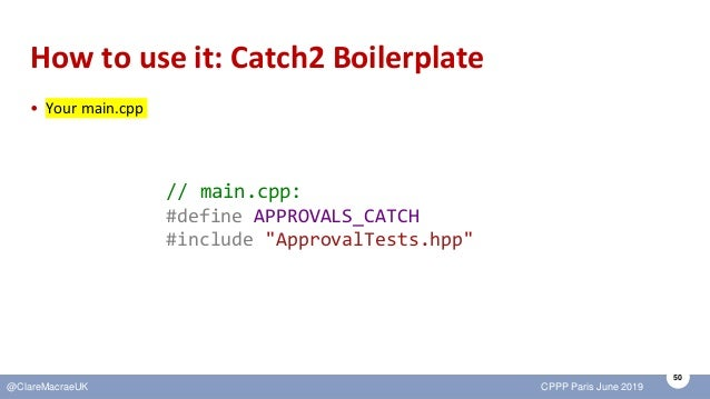 50 @ClareMacraeUK CPPP Paris June 2019 How to use it: Catch2 Boilerplate • Your main.cpp // main.cpp: #define APPROVALS_CA...