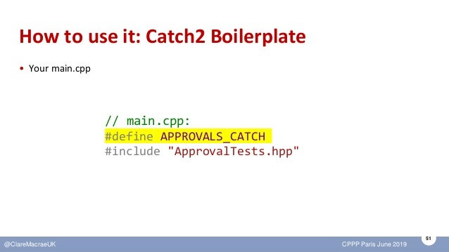 51 @ClareMacraeUK CPPP Paris June 2019 How to use it: Catch2 Boilerplate • Your main.cpp // main.cpp: #define APPROVALS_CA...