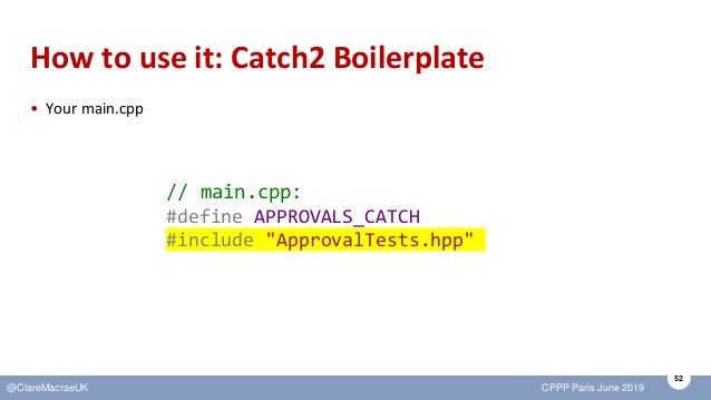 52 @ClareMacraeUK CPPP Paris June 2019 How to use it: Catch2 Boilerplate • Your main.cpp // main.cpp: #define APPROVALS_CA...