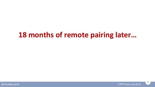 7 @ClareMacraeUK CPPP Paris June 2019 18 months of remote pairing later…