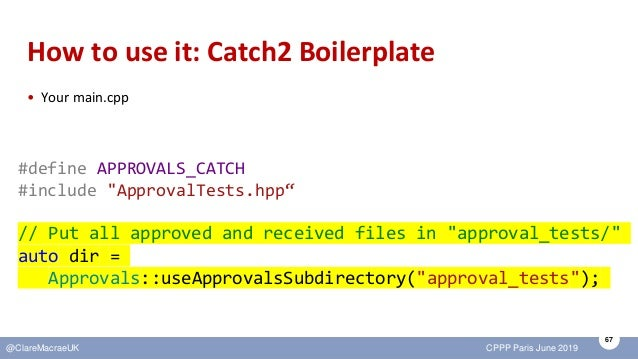 67 @ClareMacraeUK CPPP Paris June 2019 How to use it: Catch2 Boilerplate • Your main.cpp #define APPROVALS_CATCH #include ...