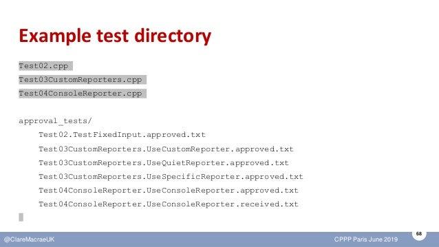 68 @ClareMacraeUK CPPP Paris June 2019 Example test directory Test02.cpp Test03CustomReporters.cpp Test04ConsoleReporter.c...