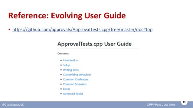 75 @ClareMacraeUK CPPP Paris June 2019 Reference: Evolving User Guide • https://github.com/approvals/ApprovalTests.cpp/tre...
