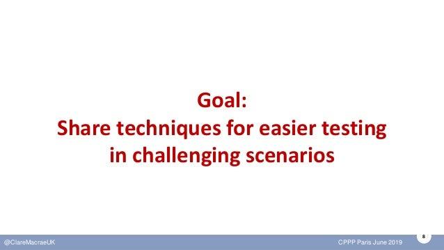 8 @ClareMacraeUK CPPP Paris June 2019 Goal: Share techniques for easier testing in challenging scenarios