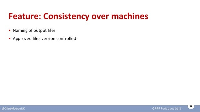 83 @ClareMacraeUK CPPP Paris June 2019 Feature: Consistency over machines • Naming of output files • Approved files versio...