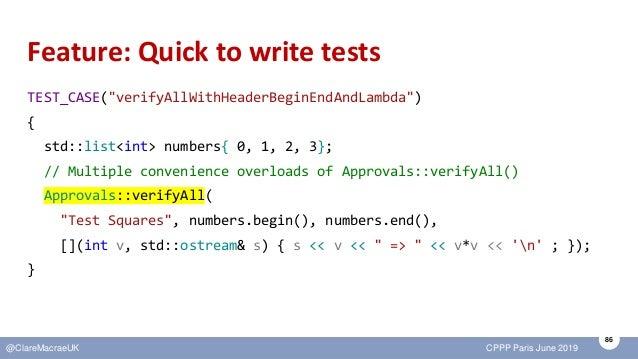"86 @ClareMacraeUK CPPP Paris June 2019 Feature: Quick to write tests TEST_CASE(""verifyAllWithHeaderBeginEndAndLambda"") { s..."