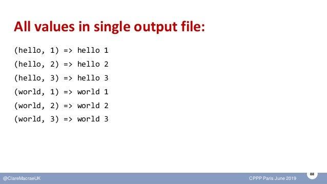 88 @ClareMacraeUK CPPP Paris June 2019 All values in single output file: (hello, 1) => hello 1 (hello, 2) => hello 2 (hell...