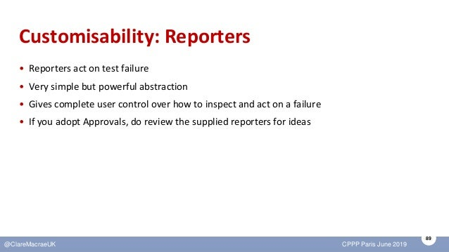 89 @ClareMacraeUK CPPP Paris June 2019 Customisability: Reporters • Reporters act on test failure • Very simple but powerf...