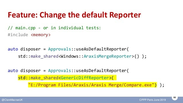 93 @ClareMacraeUK CPPP Paris June 2019 Feature: Change the default Reporter // main.cpp - or in individual tests: #include...