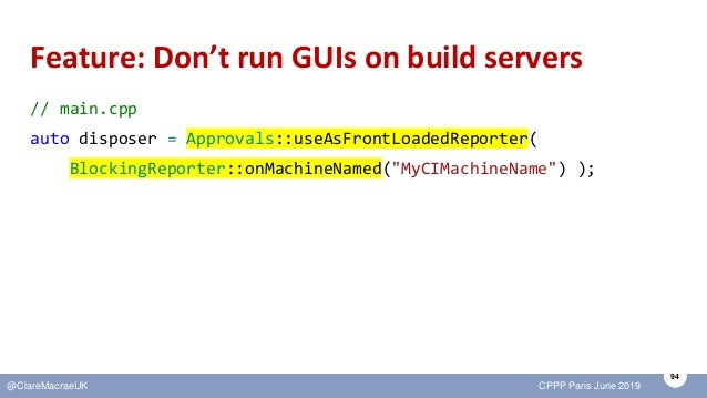 94 @ClareMacraeUK CPPP Paris June 2019 Feature: Don't run GUIs on build servers // main.cpp auto disposer = Approvals::use...