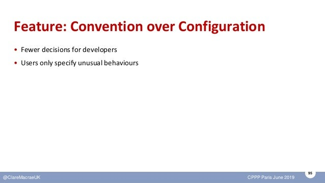 95 @ClareMacraeUK CPPP Paris June 2019 Feature: Convention over Configuration • Fewer decisions for developers • Users onl...