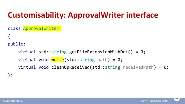 99 @ClareMacraeUK CPPP Paris June 2019 Customisability: ApprovalWriter interface class ApprovalWriter { public: virtual st...