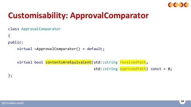 106 @ClareMacraeUK Customisability: ApprovalComparator class ApprovalComparator { public: virtual ~ApprovalComparator() = ...