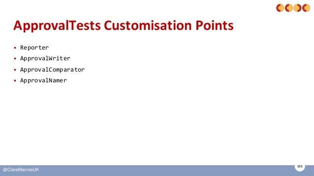 111 @ClareMacraeUK ApprovalTests Customisation Points • Reporter • ApprovalWriter • ApprovalComparator • ApprovalNamer