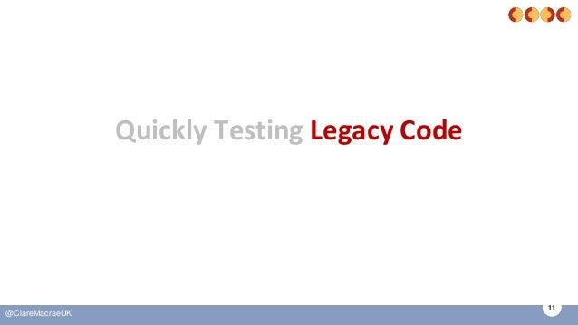 11 @ClareMacraeUK Quickly Testing Legacy Code