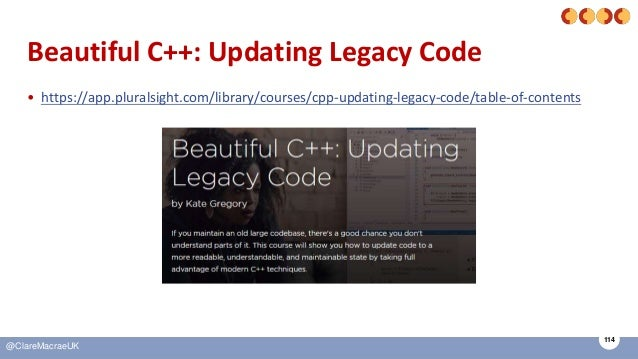 114 @ClareMacraeUK Beautiful C++: Updating Legacy Code • https://app.pluralsight.com/library/courses/cpp-updating-legacy-c...