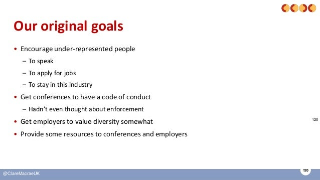 120 @ClareMacraeUK Our original goals • Encourage under-represented people – To speak – To apply for jobs – To stay in thi...