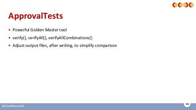 124 @ClareMacraeUK ApprovalTests • Powerful Golden Master tool • verify(), verifyAll(), verifyAllCombinations() • Adjust o...