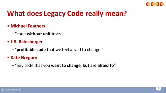 """13 @ClareMacraeUK What does Legacy Code really mean? • Michael Feathers –""""code without unit tests"""" • J.B. Rainsberger –""""pr..."""