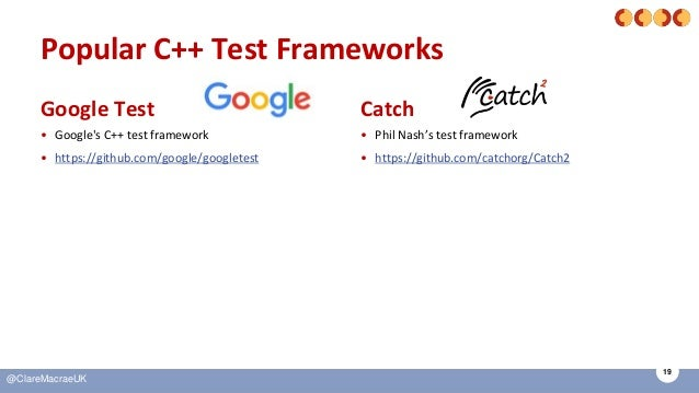19 @ClareMacraeUK Popular C++ Test Frameworks Google Test • Google's C++ test framework • https://github.com/google/google...
