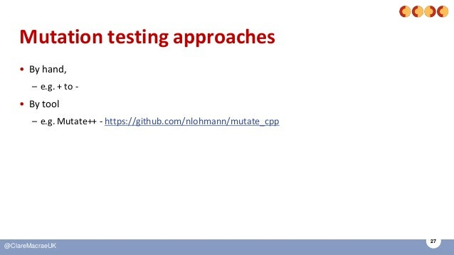 27 @ClareMacraeUK Mutation testing approaches • By hand, – e.g. + to - • By tool – e.g. Mutate++ - https://github.com/nloh...
