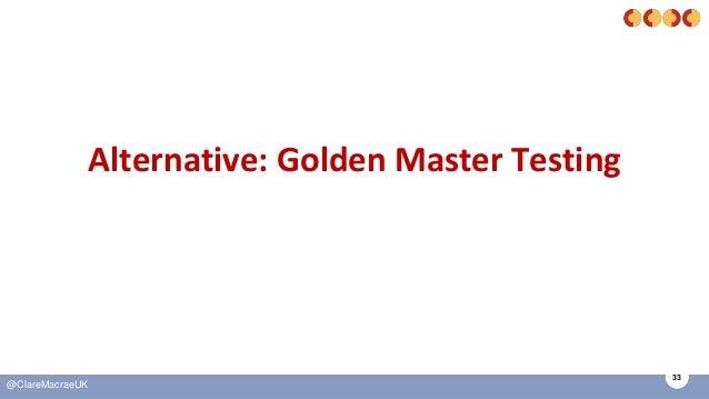 33 @ClareMacraeUK Alternative: Golden Master Testing