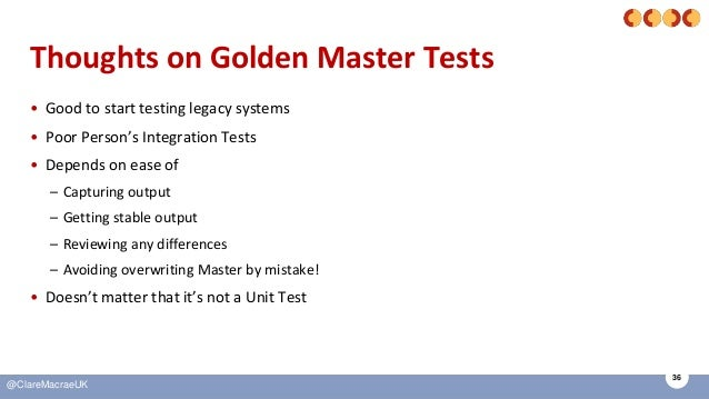 36 @ClareMacraeUK Thoughts on Golden Master Tests • Good to start testing legacy systems • Poor Person's Integration Tests...