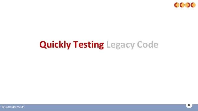 38 @ClareMacraeUK Quickly Testing Legacy Code