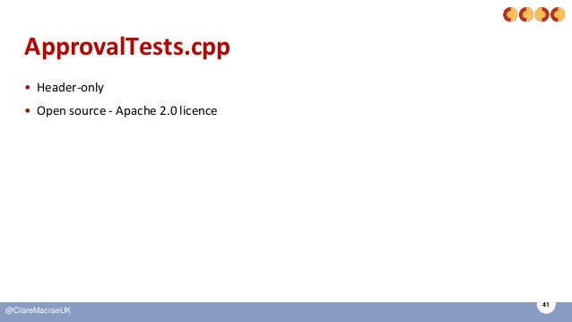 41 @ClareMacraeUK ApprovalTests.cpp • Header-only • Open source - Apache 2.0 licence