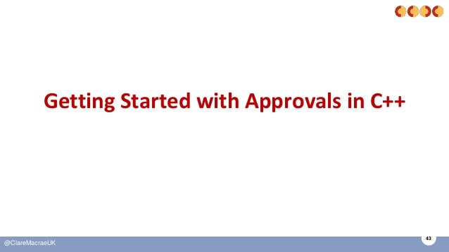 43 @ClareMacraeUK Getting Started with Approvals in C++
