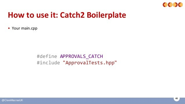 """45 @ClareMacraeUK How to use it: Catch2 Boilerplate • Your main.cpp #define APPROVALS_CATCH #include """"ApprovalTests.hpp"""""""