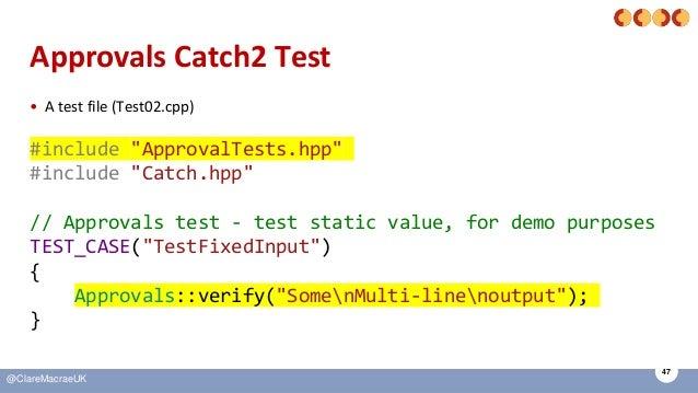 "47 @ClareMacraeUK Approvals Catch2 Test • A test file (Test02.cpp) #include ""ApprovalTests.hpp"" #include ""Catch.hpp"" // Ap..."