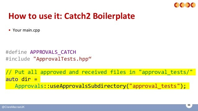 """55 @ClareMacraeUK How to use it: Catch2 Boilerplate • Your main.cpp #define APPROVALS_CATCH #include """"ApprovalTests.hpp"""" /..."""