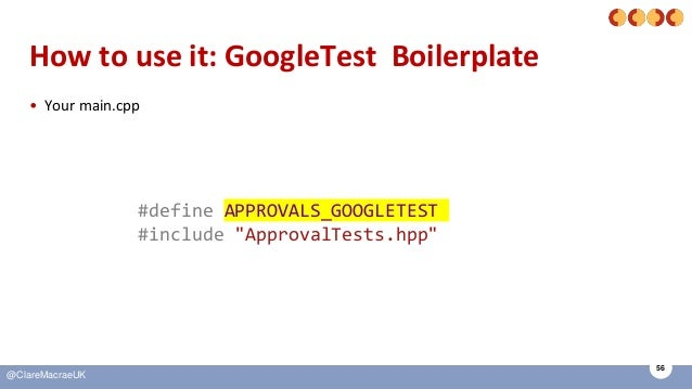 """56 @ClareMacraeUK How to use it: GoogleTest Boilerplate • Your main.cpp #define APPROVALS_GOOGLETEST #include """"ApprovalTes..."""