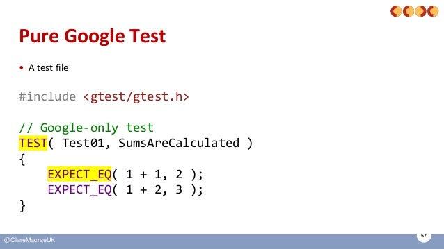 57 @ClareMacraeUK Pure Google Test • A test file #include <gtest/gtest.h> // Google-only test TEST( Test01, SumsAreCalcula...