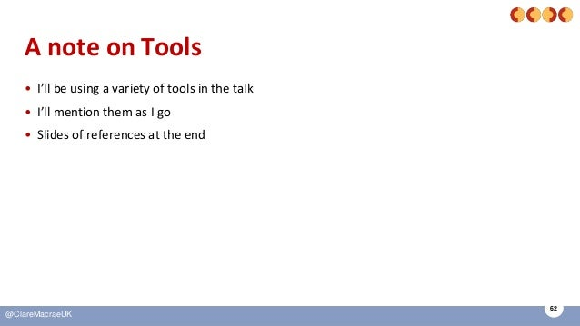 62 @ClareMacraeUK A note on Tools • I'll be using a variety of tools in the talk • I'll mention them as I go • Slides of r...
