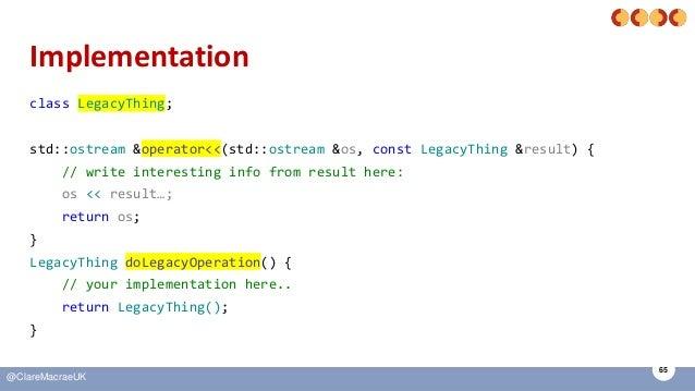 65 @ClareMacraeUK Implementation class LegacyThing; std::ostream &operator<<(std::ostream &os, const LegacyThing &result) ...