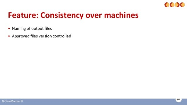 66 @ClareMacraeUK Feature: Consistency over machines • Naming of output files • Approved files version controlled