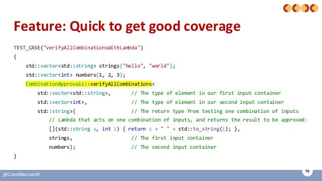 "70 @ClareMacraeUK Feature: Quick to get good coverage TEST_CASE(""verifyAllCombinationsWithLambda"") { std::vector<std::stri..."