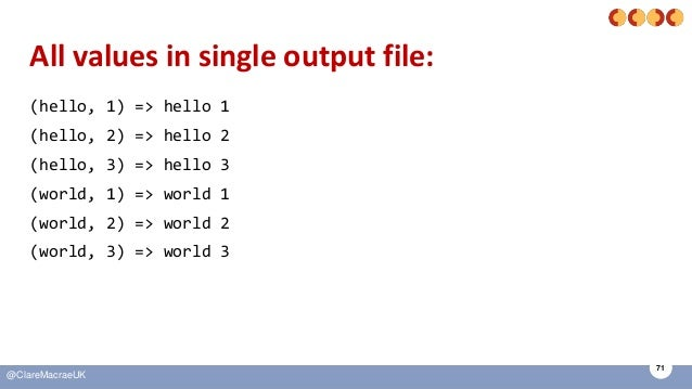 71 @ClareMacraeUK All values in single output file: (hello, 1) => hello 1 (hello, 2) => hello 2 (hello, 3) => hello 3 (wor...