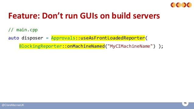 75 @ClareMacraeUK Feature: Don't run GUIs on build servers // main.cpp auto disposer = Approvals::useAsFrontLoadedReporter...