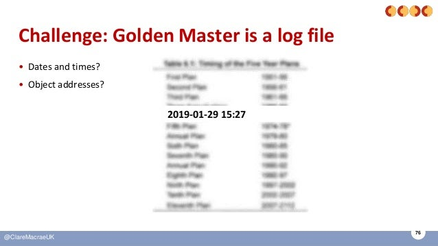 76 @ClareMacraeUK Challenge: Golden Master is a log file • Dates and times? • Object addresses? 2019-01-29 15:27