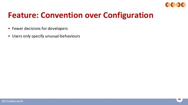 80 @ClareMacraeUK Feature: Convention over Configuration • Fewer decisions for developers • Users only specify unusual beh...